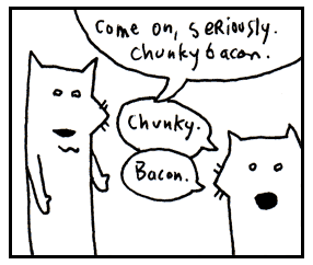Come on, chunky bacon.